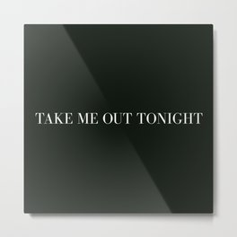 take me out tonight Metal Print