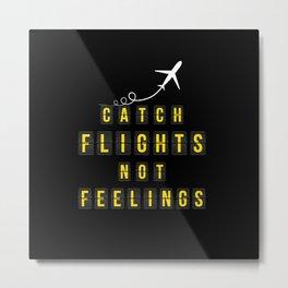 Catch Flights Not Feelings Metal Print