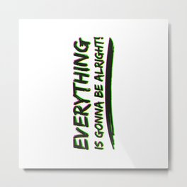 Everything is gonna be alright Metal Print