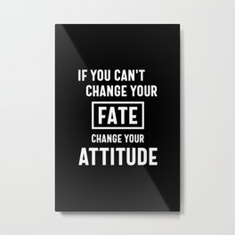 If You Can't Change Your Fate, Change Your Attitude - Motivational Quotes Gift Metal Print