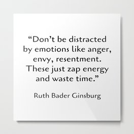 Don't be distracted by emotions like anger, envy, resentment. These just zap energy and waste time. - Ruth Bader Ginsburg quote - words of inspiration Metal Print