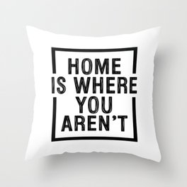 Home is where you aren't Throw Pillow