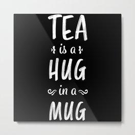 Tea is a Hug in a Mug - Tealover Gift Metal Print