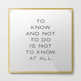 To Know and Not to Do is Not to Know at All Metal Print