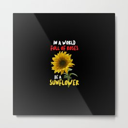 In A World Full Of Roses Be A Sunflower Quote Metal Print