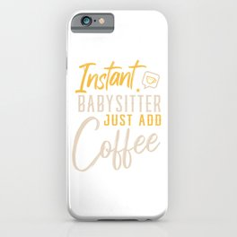 Instant Babysitter Just Add Coffee Babysitter Babysit Children Kid Nanny Babysitting T-shirt Design iPhone Case