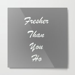 Fresher Than You Ho Metal Print