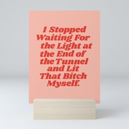 I Stopped Waiting for the Light at the End of the Tunnel and Lit that Bitch Myself Mini Art Print