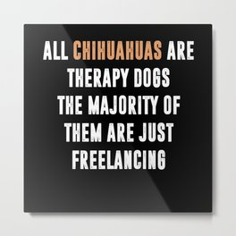 All Chihuahuas Are Therapy Dogs Metal Print