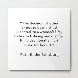 The decision whether or not to bear a child - Pro choice quotes - Ruth Bader Ginsburg Metal Print