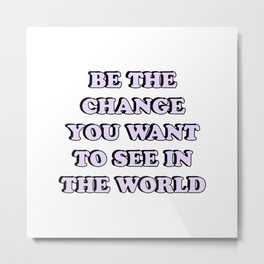 BE THE CHANGE YOU WANT TO SEE IN THE WORLD Metal Print