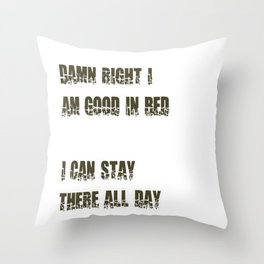 Damn Right I Am Good In Bed, I Can Stay There All Day Throw Pillow