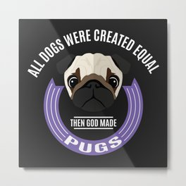 All Dogs Were Created Equal - Then God Made Pugs Metal Print