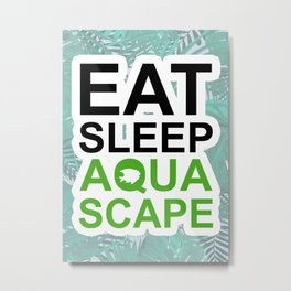 EAT SLEEP AQUASCAPE Metal Print
