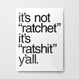 """It's Not """"Ratchet"""" It's """"Ratshit"""" Y'all Metal Print"""