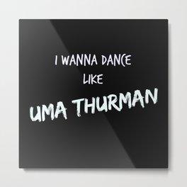 I wanna dance like Uma Thurman  Metal Print