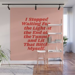 I Stopped Waiting for the Light at the End of the Tunnel and Lit that Bitch Myself Wall Mural