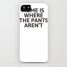 Home is where the pants aren't iPhone Case