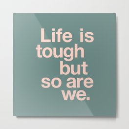 Life is Tough But So Are We Metal Print