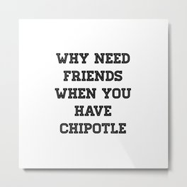 why need friends when you have chipotle Metal Print