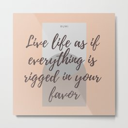 "Rumi Quote : "" Live life as if everything is rigged in your favor"" Metal Print"
