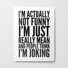 I'M ACTUALLY NOT FUNNY I'M JUST REALLY MEAN AND PEOPLE THINK I'M JOKING Metal Print