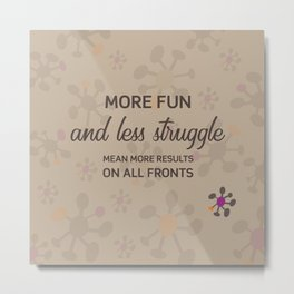 More fun and less struggle mean more results on all fronts Metal Print
