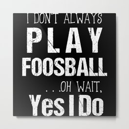 I Don't Always Play Foosball Oh Wait Yes I Do Metal Print